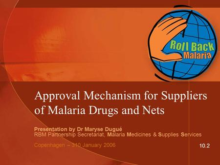 Approval Mechanism for Suppliers of Malaria Drugs and Nets Presentation by Dr Maryse Dugué RBM Partnership Secretariat, Malaria Medicines & Supplies Services.
