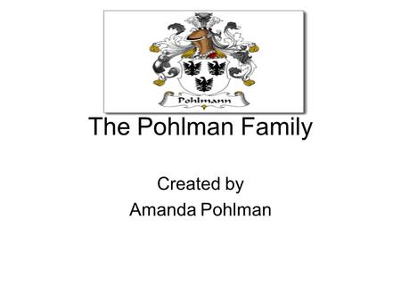 The Pohlman Family Created by Amanda Pohlman. Germany From what I understand, my ancestors on my father's side immigrated from Germany. Although I do.