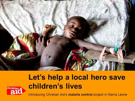 Let's help a local hero save children's lives Introducing Christian Aid's malaria control project in Sierra Leone.