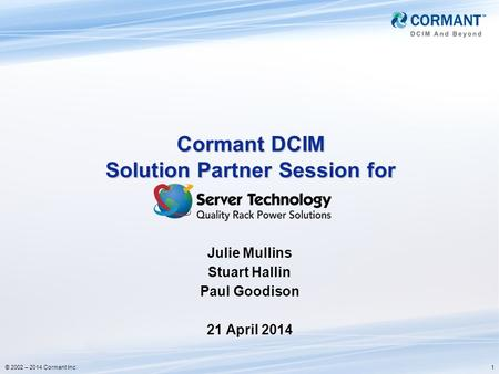 1© 2002 – 2014 Cormant Inc Cormant DCIM Solution Partner Session for Julie Mullins Stuart Hallin Paul Goodison 21 April 2014.