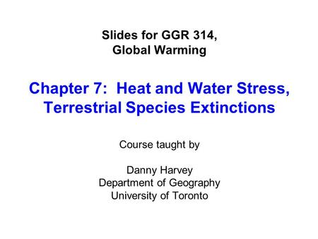Slides for GGR 314, Global Warming Chapter 7: Heat and Water Stress, Terrestrial Species Extinctions Course taught by Danny Harvey Department of Geography.