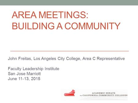 AREA MEETINGS: BUILDING A COMMUNITY John Freitas, Los Angeles City College, Area C Representative Faculty Leadership Institute San Jose Marriott June 11-13,