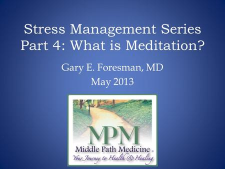 Stress Management Series Part 4: What is Meditation? Gary E. Foresman, MD May 2013.