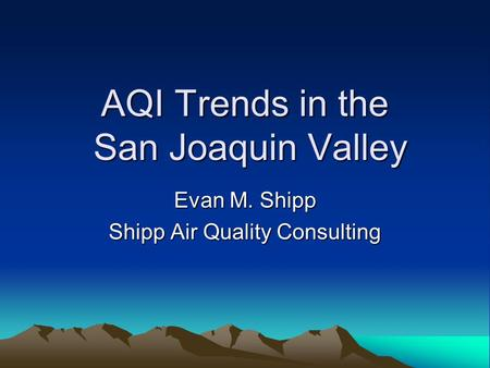 AQI Trends in the San Joaquin Valley Evan M. Shipp Shipp Air Quality Consulting.