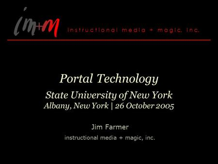 Portal Technology State University of New York Albany, New York | 26 October 2005 Jim Farmer instructional media + magic, inc.