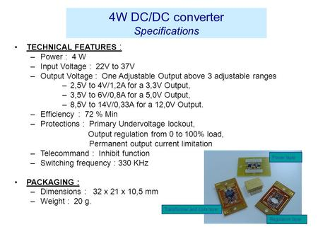4W DC/DC converter Specifications TECHNICAL FEATURES : –Power : 4 W –Input Voltage : 22V to 37V –Output Voltage : One Adjustable Output above 3 adjustable.