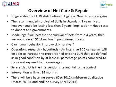 Overview of Net Care & Repair Huge scale-up of LLIN distribution in Uganda. Need to sustain gains. The recommended survival of LLINs in Uganda is 3 years.