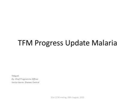 TFM Progress Update Malaria Tobgyel, Dy. Chief Programme Officer Vector-borne Disease Control 31st CCM meting, 28th August, 2015.