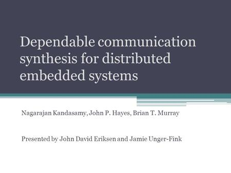 Dependable communication synthesis for distributed embedded systems Nagarajan Kandasamy, John P. Hayes, Brian T. Murray Presented by John David Eriksen.