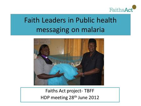 Faith Leaders in Public health messaging on malaria Faiths Act project- TBFF HDP meeting 28 th June 2012.