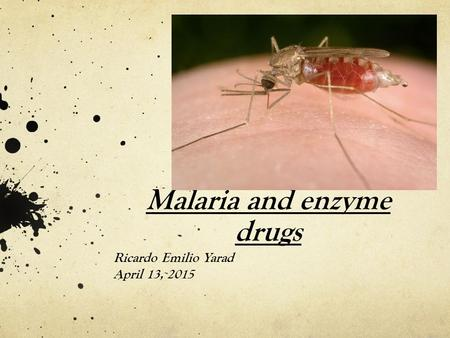 Malaria and enzyme drugs Ricardo Emilio Yarad April 13, 2015.