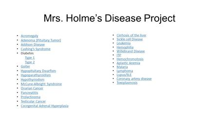 Mrs. Holme's Disease Project Acromegaly Adenoma (Pituitary Tumor) Addison Disease Cushing's Syndrome Diabetes Type 1 Type 2 Goiter Hypopituitary Dwarfism.