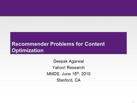 - 1 - Recommender Problems for Content Optimization Deepak Agarwal Yahoo! Research MMDS, June 15 th, 2010 Stanford, CA.