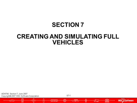 S7-1 ADM740, Section 7, June 2007 Copyright  2007 MSC.Software Corporation SECTION 7 CREATING AND SIMULATING FULL VEHICLES.