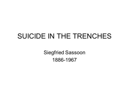 SUICIDE IN THE TRENCHES Siegfried Sassoon 1886-1967.