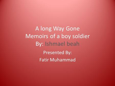 a long way gone memoirs of a boy soldier essay A long way gone: memoirs of a boy soldier ishmael beah tells of a county, serra leone, torn apart by a civil war he describes the injustices done upon his people.