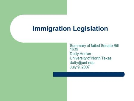 Immigration Legislation Summary of failed Senate Bill 1639 Dotty Horton University of North Texas July 9, 2007.
