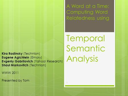 A Word at a Time: Computing Word Relatedness using Temporal Semantic Analysis Kira Radinsky (Technion) Eugene Agichtein (Emory) Evgeniy Gabrilovich (Yahoo!