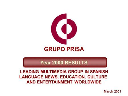 March 2001 Year 2000 RESULTS LEADING MULTIMEDIA GROUP IN SPANISH LANGUAGE NEWS, EDUCATION, CULTURE AND ENTERTAINMENT WORLDWIDE GRUPO PRISA.