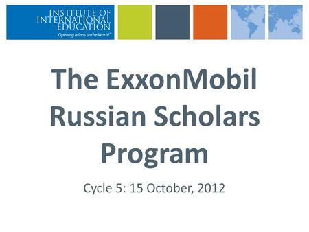 The ExxonMobil Russian Scholars Program Cycle 5: 15 October, 2012.
