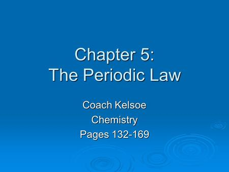 Chapter 5: The Periodic Law Coach Kelsoe Chemistry Pages 132-169.