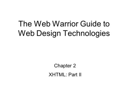 Chapter 2 XHTML: Part II The Web Warrior Guide to Web Design Technologies.
