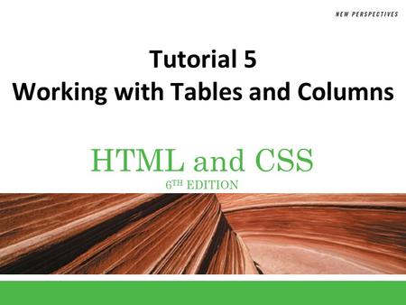 HTML and CSS 6 TH EDITION Tutorial 5 Working with Tables and Columns.