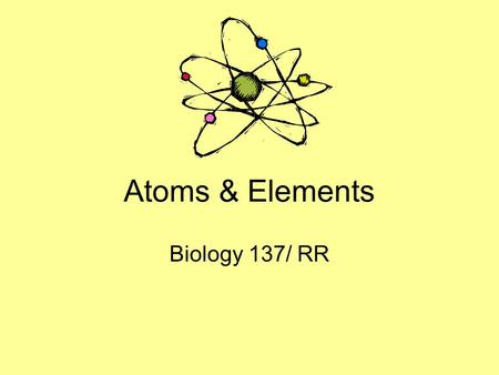 Atoms & Elements Biology 137/ RR. Definitions Atom –The smallest part of an element that upholds the chemical properties of that element Element –A substance.