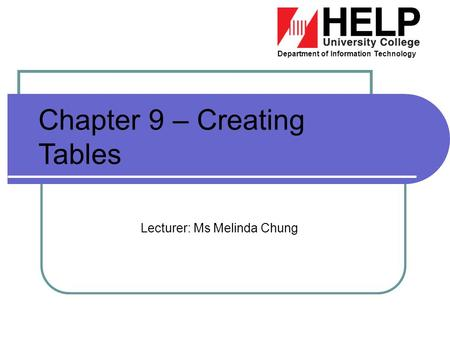 Department of Information Technology Chapter 9 – Creating Tables Lecturer: Ms Melinda Chung.