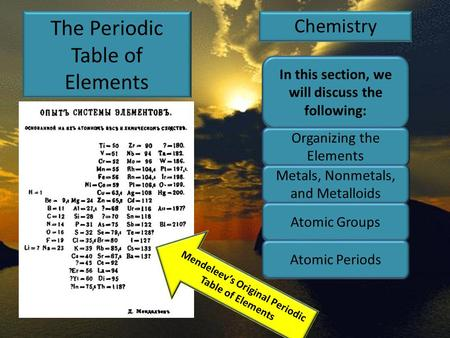 The Periodic Table of Elements Chemistry Mendeleev's Original Periodic Table of Elements In this section, we will discuss the following: Organizing the.