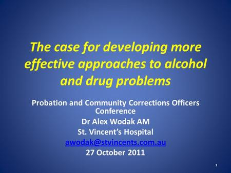 The case for developing more effective approaches to alcohol and drug problems Probation and Community Corrections Officers Conference Dr Alex Wodak AM.