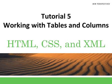HTML, CSS, and XML Tutorial 5 Working with Tables and Columns.