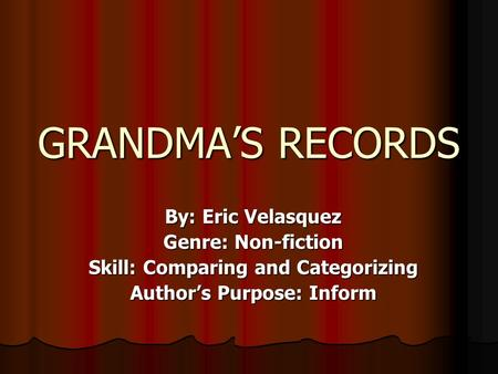 GRANDMA'S RECORDS By: Eric Velasquez Genre: Non-fiction Skill: Comparing and Categorizing Author's Purpose: Inform.