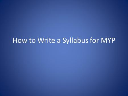 How to Write a Syllabus for MYP. The easy stuff IB Course Title Level (IB year and traditional grade level) General course of study (if different from.