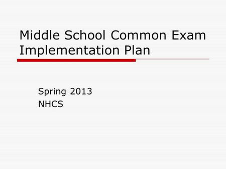 Middle School Common Exam Implementation Plan Spring 2013 NHCS.