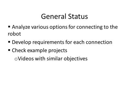 General Status  Analyze various options for connecting to the robot  Develop requirements for each connection  Check example projects o Videos with.