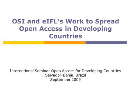 OSI and eIFL's Work to Spread Open Access in Developing Countries International Seminar Open Access for Developing Countries Salvador-Bahia, Brazil September.