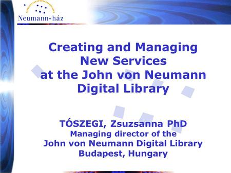Creating and Managing New Services at the John von Neumann Digital Library TÓSZEGI, Zsuzsanna PhD Managing director of the John von Neumann Digital Library.
