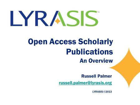 Open Access Scholarly Publications An Overview Russell Palmer LYRASIS ©2013.