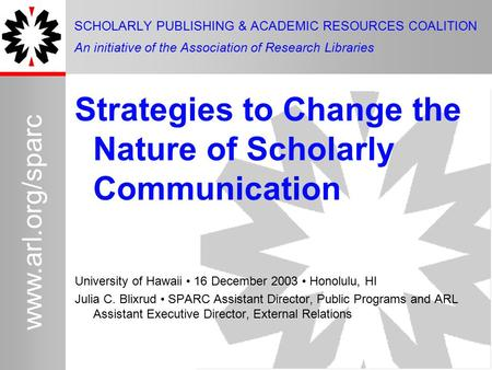 1 www.arl.org/sparc Strategies to Change the Nature of Scholarly Communication University of Hawaii 16 December 2003 Honolulu, HI Julia C. Blixrud SPARC.
