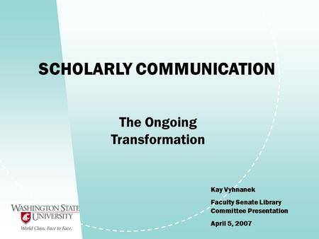 SCHOLARLY COMMUNICATION Kay Vyhnanek Faculty Senate Library Committee Presentation April 5, 2007 The Ongoing Transformation.