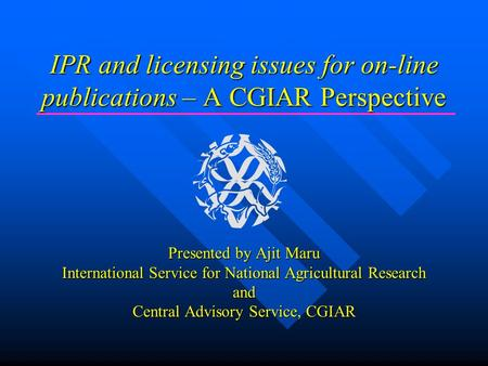 IPR and licensing issues for on-line publications – A CGIAR Perspective Presented by Ajit Maru International Service for National Agricultural Research.