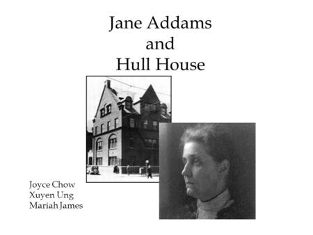 Jane Addams and Hull House Joyce Chow Xuyen Ung Mariah James.