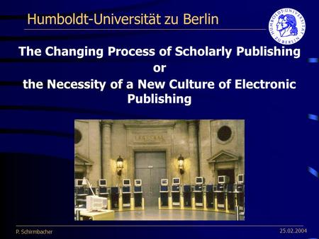 P. Schirmbacher 25.02.2004 Humboldt-Universität zu Berlin The Changing Process of Scholarly Publishing or the Necessity of a New Culture of Electronic.