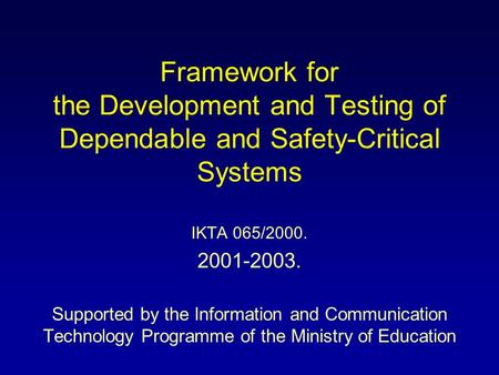 Framework for the Development and Testing of Dependable and Safety-Critical Systems IKTA 065/2000. 2001-2003. Supported by the Information and Communication.