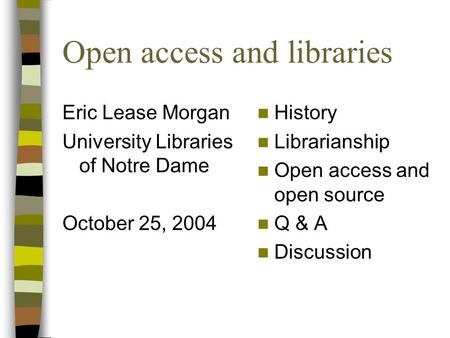 Open access and libraries Eric Lease Morgan University Libraries of Notre Dame October 25, 2004 History Librarianship Open access and open source Q & A.