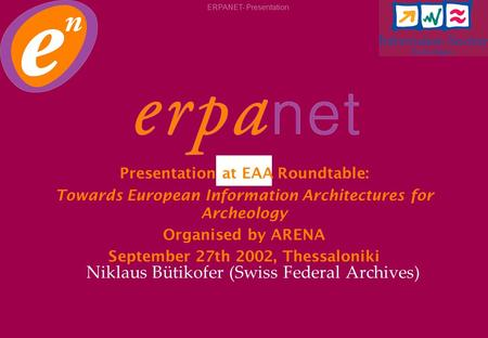 ERPANET- Presentation Niklaus Bütikofer (Swiss Federal Archives) Presentation at EAA Roundtable: Towards European Information Architectures for Archeology.