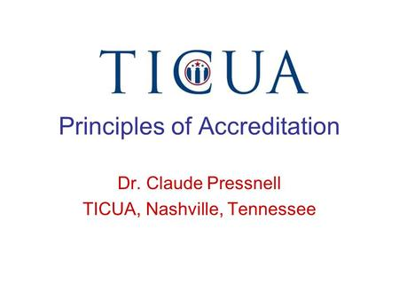 Principles of Accreditation Dr. Claude Pressnell TICUA, Nashville, Tennessee.