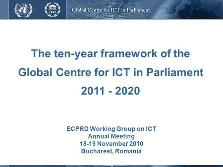 The ten-year framework of the Global Centre for ICT in Parliament 2011 - 2020 ECPRD Working Group on ICT Annual Meeting 18-19 November 2010 Bucharest,