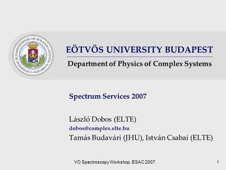 EÖTVÖS UNIVERSITY BUDAPEST Department of Physics of Complex Systems VO Spectroscopy Workshop, ESAC 20071 Spectrum Services 2007 László Dobos (ELTE)